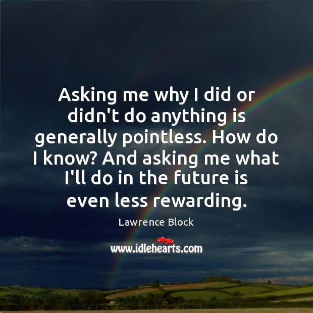 Asking me why I did or didn't do anything is generally pointless. Lawrence Block Picture Quote