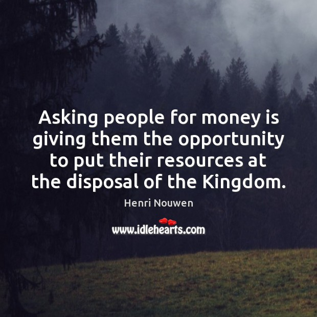 Asking people for money is giving them the opportunity to put their Image