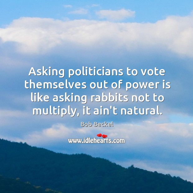 Image, Asking politicians to vote themselves out of power is like asking rabbits