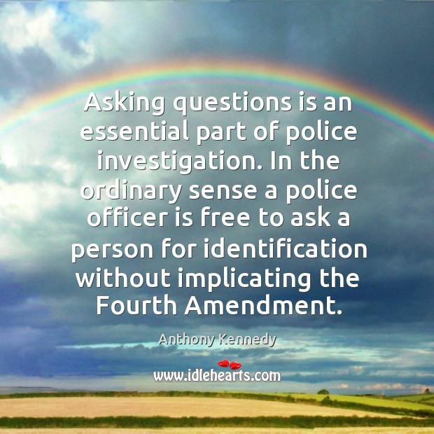 Asking questions is an essential part of police investigation. Anthony Kennedy Picture Quote