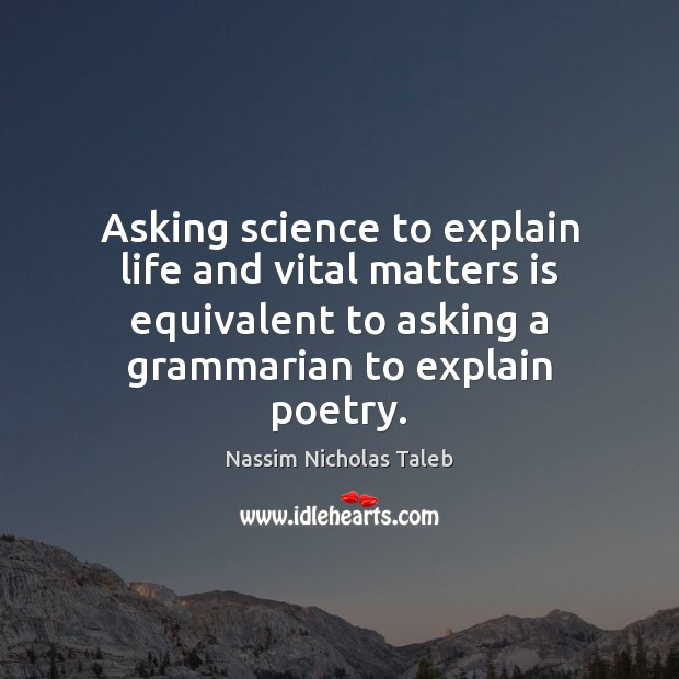 Asking science to explain life and vital matters is equivalent to asking Nassim Nicholas Taleb Picture Quote
