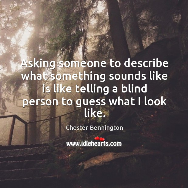 Asking someone to describe what something sounds like is like telling a blind Chester Bennington Picture Quote