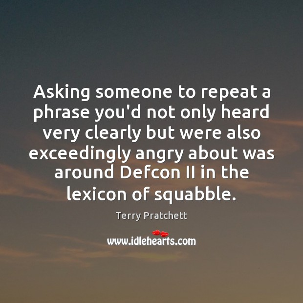 Asking someone to repeat a phrase you'd not only heard very clearly Image