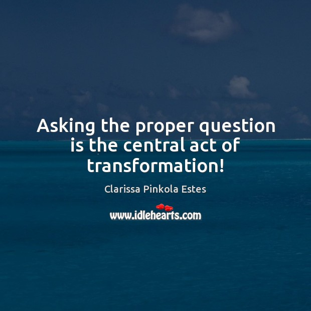 Asking the proper question is the central act of transformation! Clarissa Pinkola Estes Picture Quote