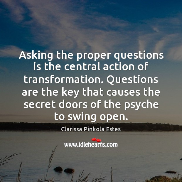 Asking the proper questions is the central action of transformation. Questions are Clarissa Pinkola Estes Picture Quote