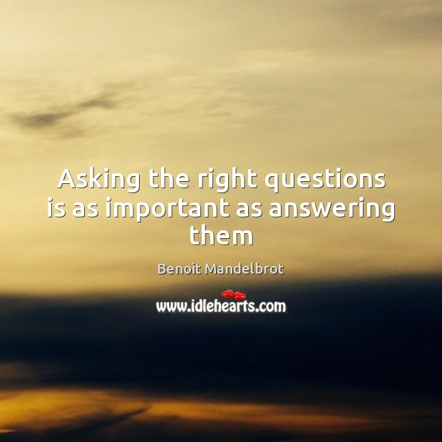 Asking the right questions is as important as answering them Benoit Mandelbrot Picture Quote