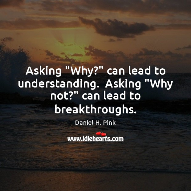 "Asking ""Why?"" can lead to understanding.  Asking ""Why not?"" can lead to breakthroughs. Image"