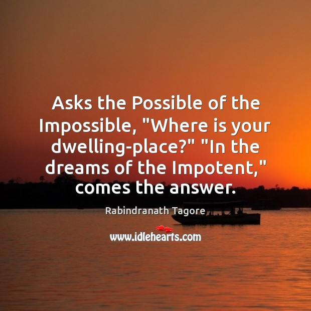 """Asks the Possible of the Impossible, """"Where is your dwelling-place?"""" """"In the Rabindranath Tagore Picture Quote"""