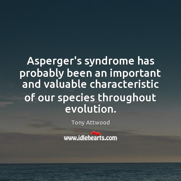 Asperger's syndrome has probably been an important and valuable characteristic of our Image