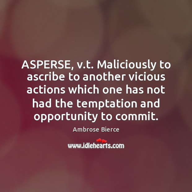 ASPERSE, v.t. Maliciously to ascribe to another vicious actions which one Image