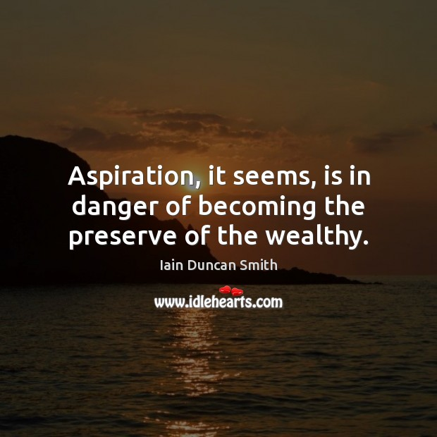 Aspiration, it seems, is in danger of becoming the preserve of the wealthy. Iain Duncan Smith Picture Quote