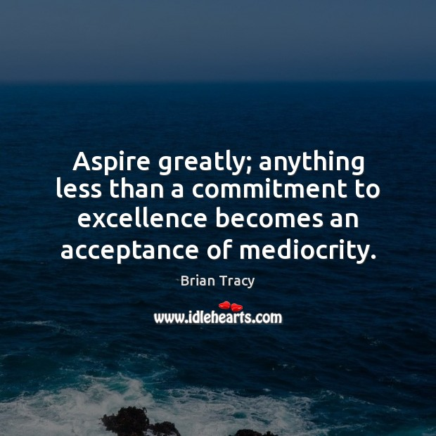 Image, Aspire greatly; anything less than a commitment to excellence becomes an acceptance