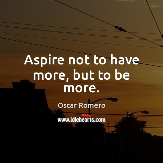 Aspire not to have more, but to be more. Oscar Romero Picture Quote