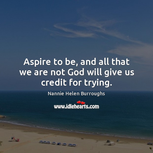 Aspire to be, and all that we are not God will give us credit for trying. Image