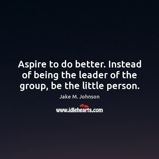 Image, Aspire to do better. Instead of being the leader of the group, be the little person.