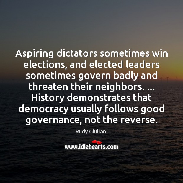 Aspiring dictators sometimes win elections, and elected leaders sometimes govern badly and Rudy Giuliani Picture Quote