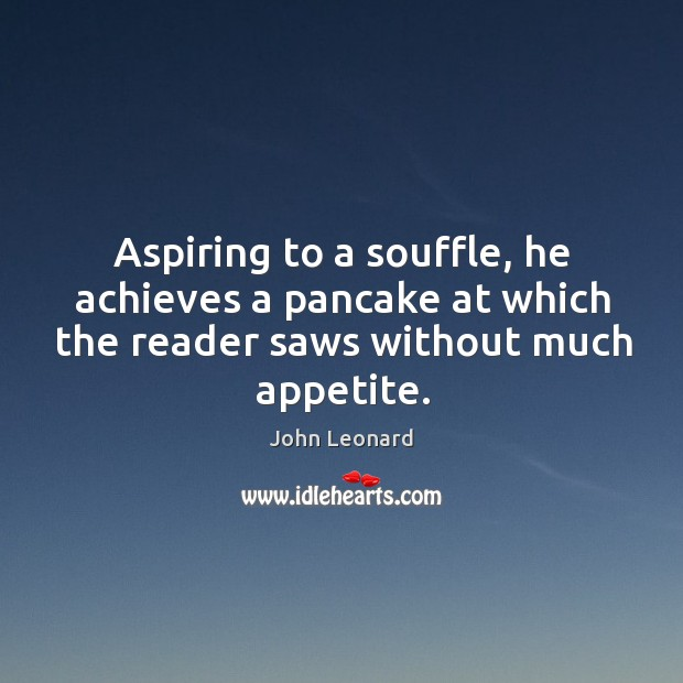 Aspiring to a souffle, he achieves a pancake at which the reader saws without much appetite. John Leonard Picture Quote