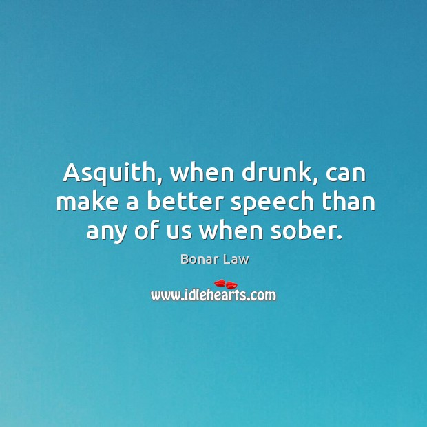Image, Asquith, when drunk, can make a better speech than any of us when sober.