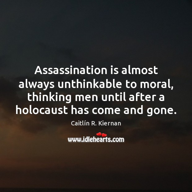 Assassination is almost always unthinkable to moral, thinking men until after a Image