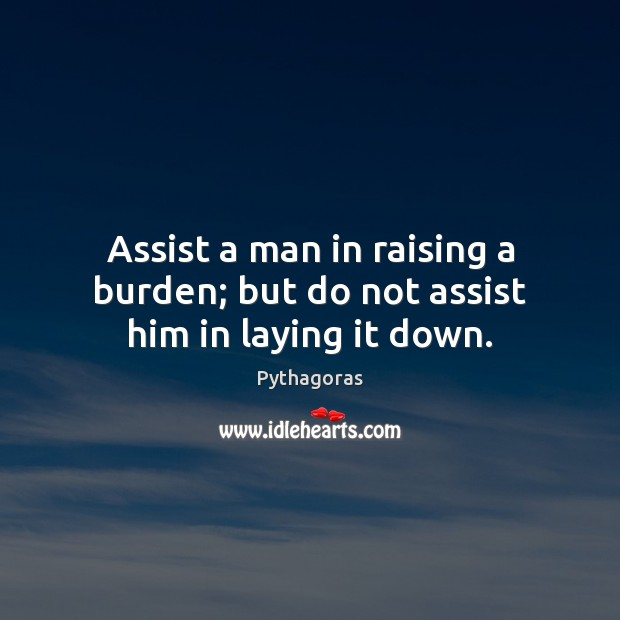 Assist a man in raising a burden; but do not assist him in laying it down. Image