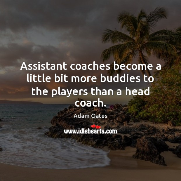 Image, Assistant coaches become a little bit more buddies to the players than a head coach.