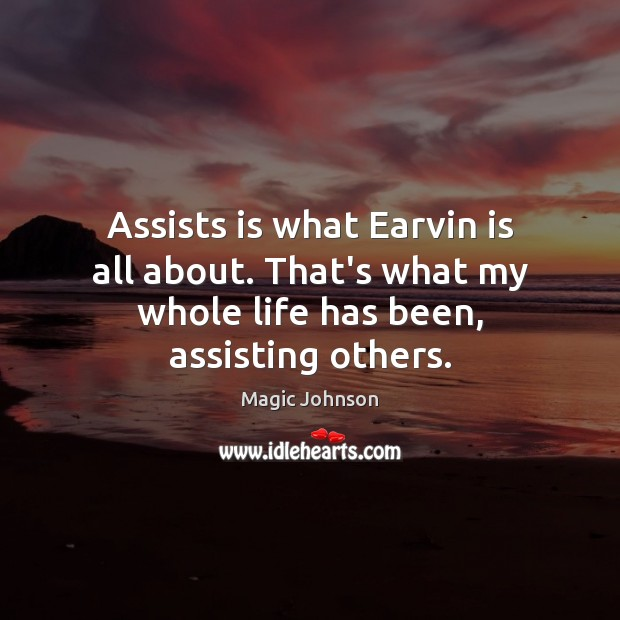 Image, Assists is what Earvin is all about. That's what my whole life has been, assisting others.