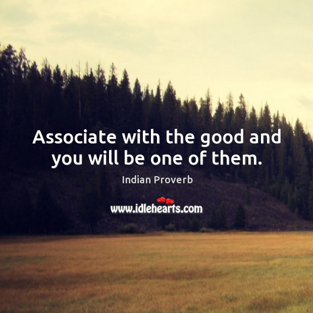 Associate with the good and you will be one of them. Indian Proverbs Image