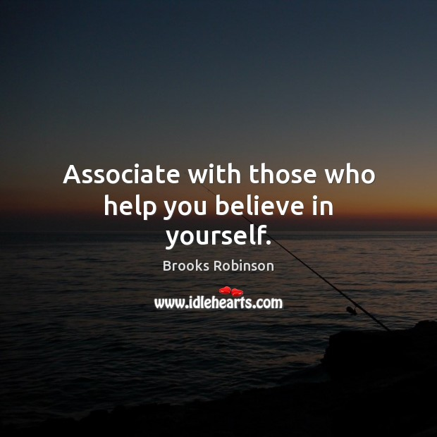 Associate with those who help you believe in yourself. Believe in Yourself Quotes Image