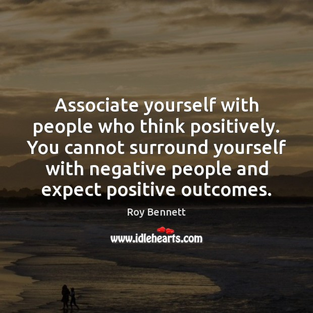 Associate yourself with people who think positively. You cannot surround yourself with Image