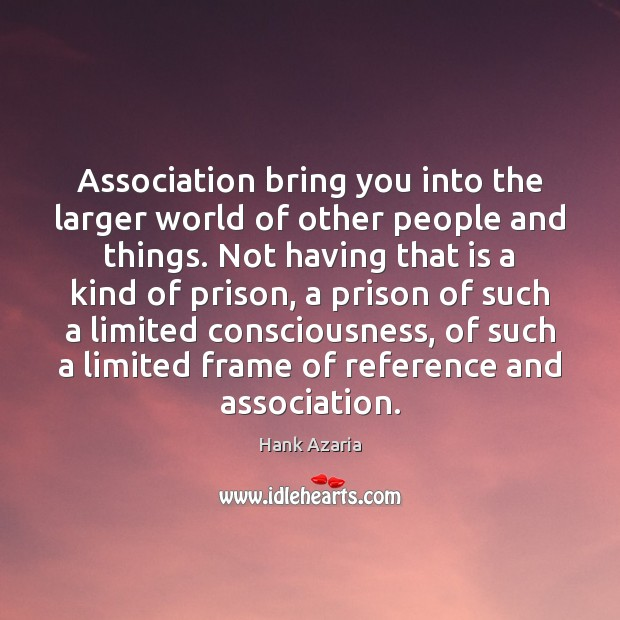 Association bring you into the larger world of other people and things. Hank Azaria Picture Quote