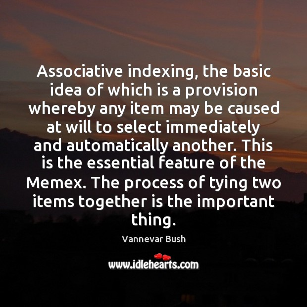 Associative indexing, the basic idea of which is a provision whereby any Vannevar Bush Picture Quote