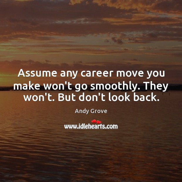 Assume any career move you make won't go smoothly. They won't. But don't look back. Image