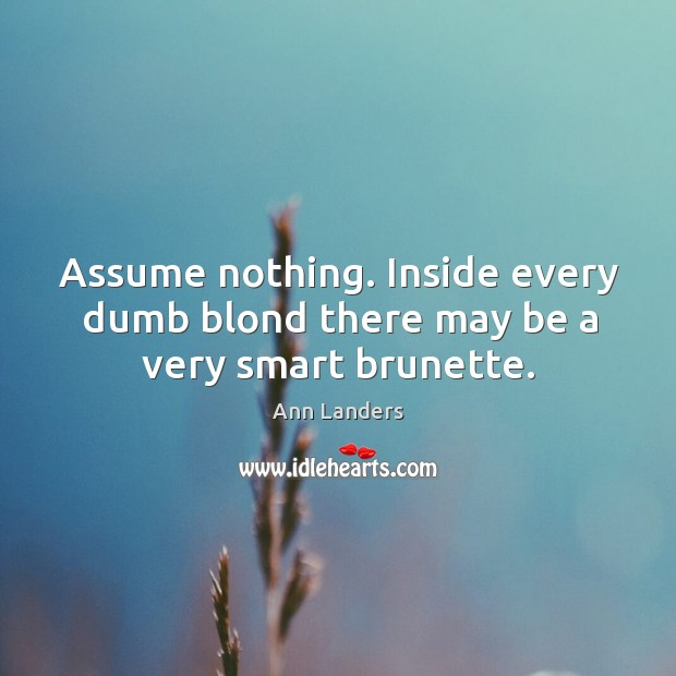 Image, Assume nothing. Inside every dumb blond there may be a very smart brunette.