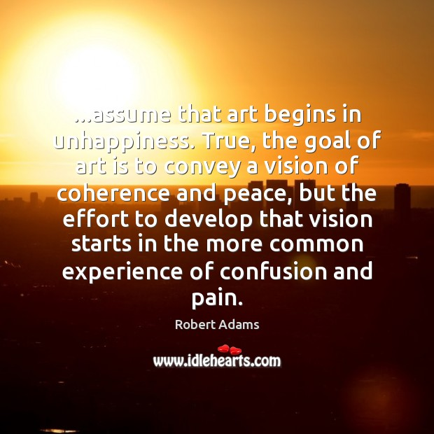 …assume that art begins in unhappiness. True, the goal of art is Image
