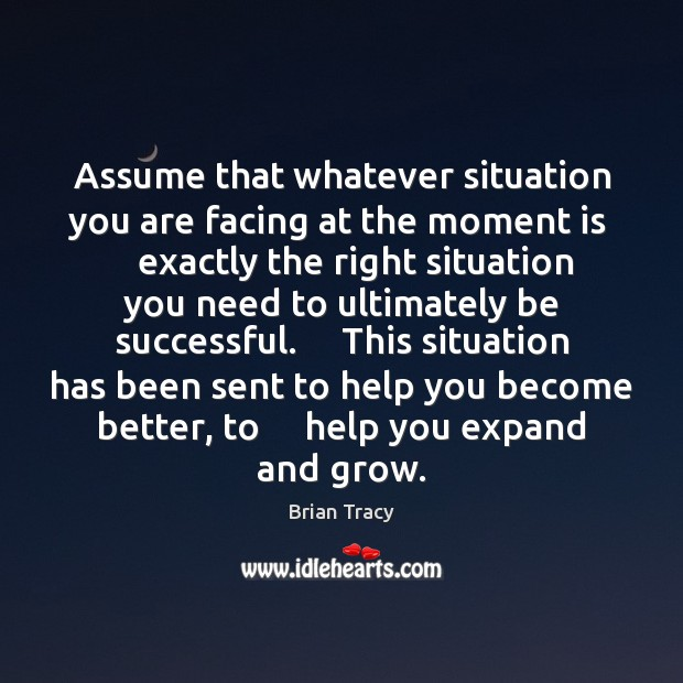 Assume that whatever situation you are facing at the moment is     exactly Image