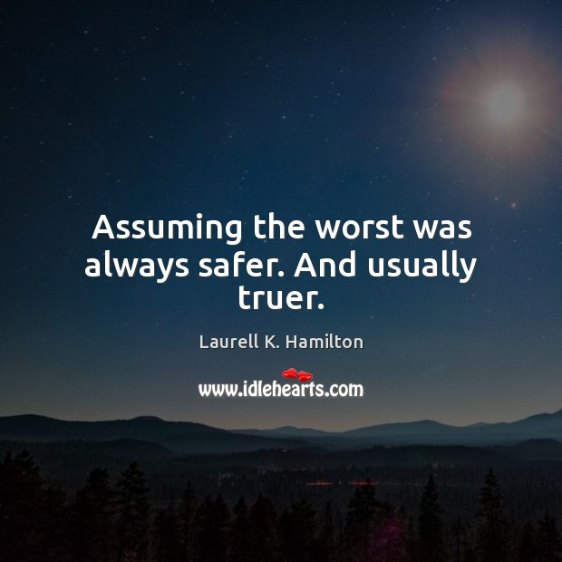 Assuming the worst was always safer. And usually truer. Laurell K. Hamilton Picture Quote