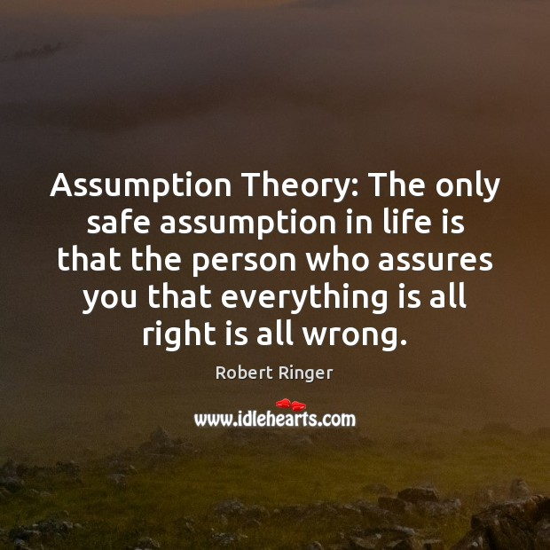 Assumption Theory: The only safe assumption in life is that the person Image