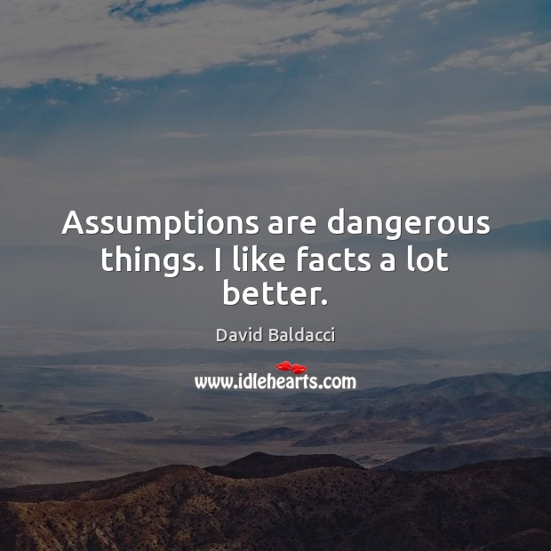 Assumptions are dangerous things. I like facts a lot better. David Baldacci Picture Quote