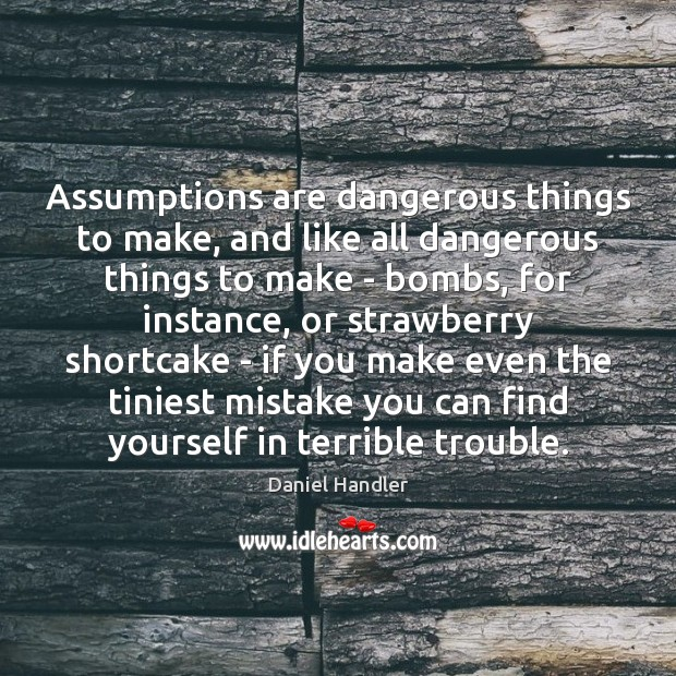 Assumptions are dangerous things to make, and like all dangerous things to Image