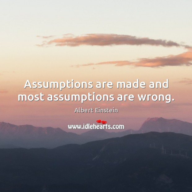 Assumptions are made and most assumptions are wrong. Image