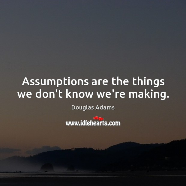 Assumptions are the things we don't know we're making. Image