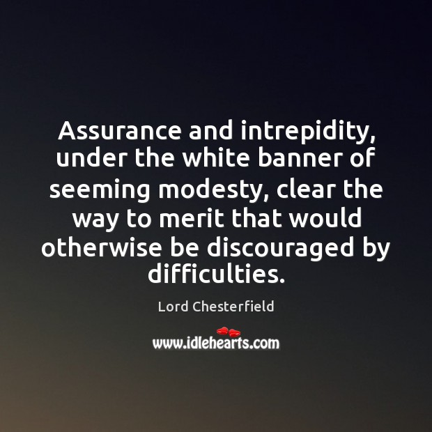 Assurance and intrepidity, under the white banner of seeming modesty, clear the Image