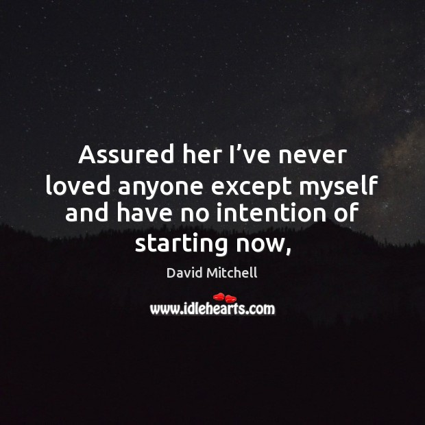 Assured her I've never loved anyone except myself and have no intention of starting now, David Mitchell Picture Quote