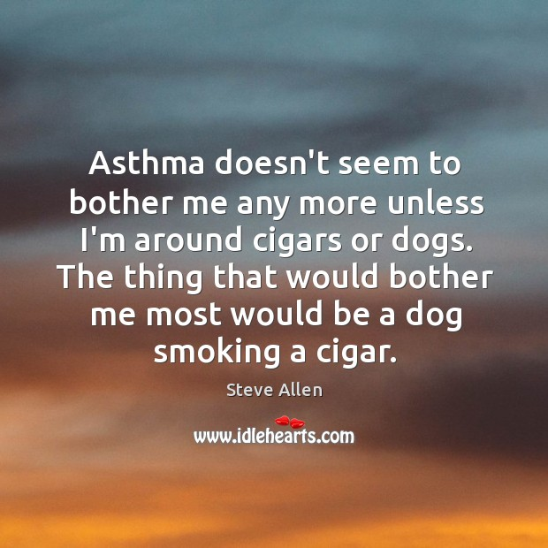 Asthma doesn't seem to bother me any more unless I'm around cigars Image