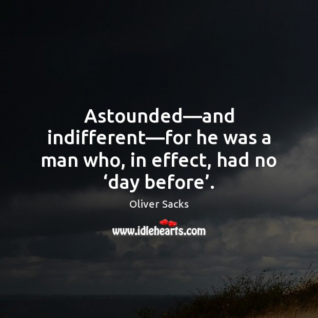 Astounded—and indifferent—for he was a man who, in effect, had no 'day before'. Oliver Sacks Picture Quote