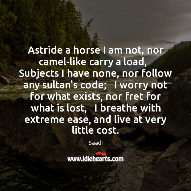 Astride a horse I am not, nor camel-like carry a load,   Subjects Saadi Picture Quote