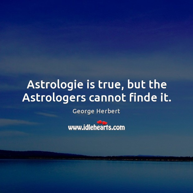Astrologie is true, but the Astrologers cannot finde it. George Herbert Picture Quote