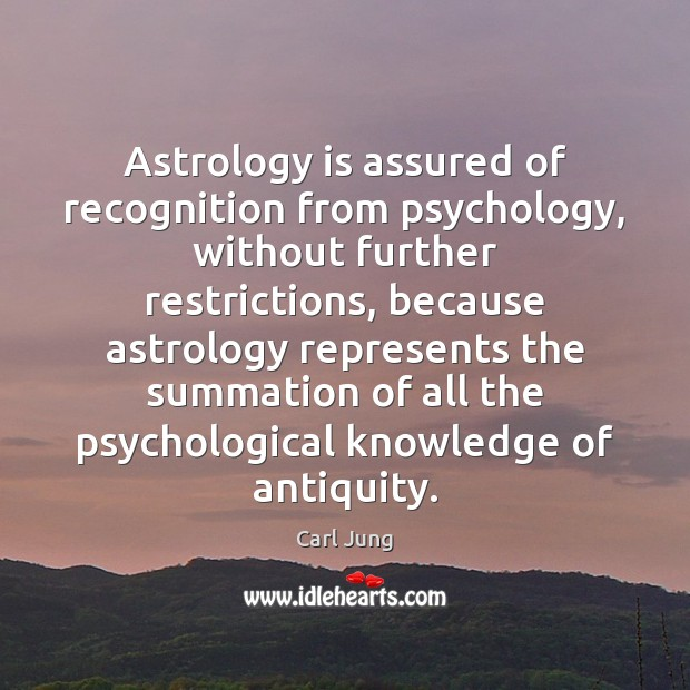 Astrology is assured of recognition from psychology, without further restrictions, because astrology Carl Jung Picture Quote