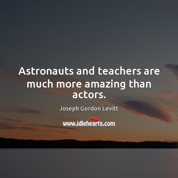Astronauts and teachers are much more amazing than actors. Joseph Gordon Levitt Picture Quote