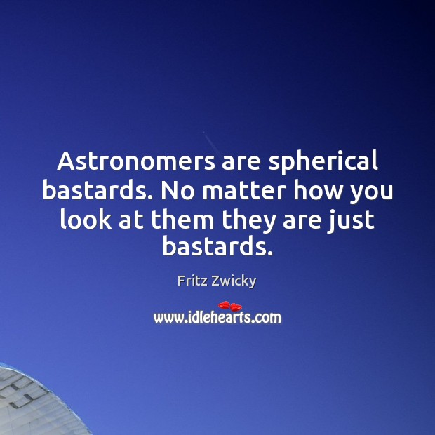 Astronomers are spherical bastards. No matter how you look at them they are just bastards. Image